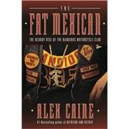 Fat Mexican : The Bloody Rise of the Bandidos Motorcycle Club by Caine, Alex, 9780307356604