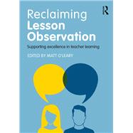 Reclaiming Lesson Observation: Supporting excellence in teacher learning by O'Leary; Matt, 9781138656604