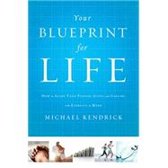 Your Blueprint for Life: How to Align Your Passion, Gifts, and Calling With Eternity in Mind by Kendrick, Michael, 9781400206605