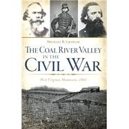 The Coal River Valley in the Civil War: West Virginia Mountains, 1861 by Graham, Michael B., 9781626196605
