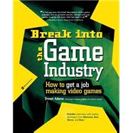 Break into the Game Industry : How to Get a Job Making Video Games