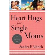Heart Hugs for Single Moms: 52 Devotions to Encourage You by Aldrich, Sandra P., 9780800726607