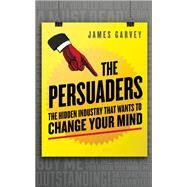 The Persuaders The Hidden Industry That Wants to Change Your Mind by Garvey, James, 9781848316607