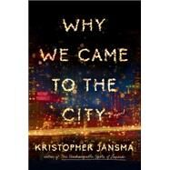 Why We Came to the City by Jansma, Kristopher, 9780525426608