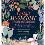 Cattail Moonshine & Milkweed Medicine by Hartung, Tammi; Kelaidis, Panayoti, 9781612126609