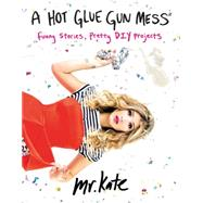 A Hot Glue Gun Mess: Funny Stories, Pretty Diy Projects by Albrecht, Kate, 9780062346612