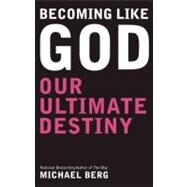 Becoming Like God Our Ultimate Destiny by Berg, Michael, 9781571896612