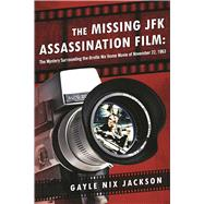 The Missing JFK Assassination Film by Jackson, Gayle Nix, 9781510706613