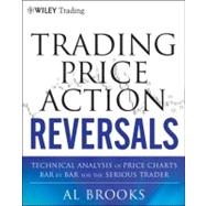 Trading Price Action Reversals : Technical Analysis of Price Charts Bar by Bar for the Serious Trader by Brooks, Al, 9781118066614