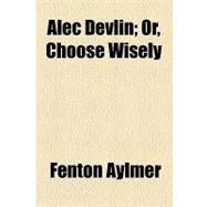 Alec Devlin: Or, Choose Wisely by Aylmer, Fenton, 9781154606614