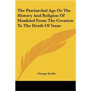 The Patriarchal Age or the History and Religion of Mankind from the Creation to the Death of Isaac by Smith, George, 9781417966615