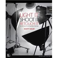 Light It, Shoot It, Retouch It Learn Step by Step How to Go from Empty Studio to Finished Image by Kelby, Scott, 9780321786616