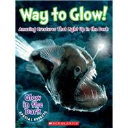 Way to Glow! Amazing Creatures that Light Up in the Dark Amazing Creatures that Light Up in the Dark by Regan, Lisa, 9780545906616