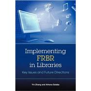 Implementing FRBR in Libraries : Key Issues and Future Directions by Zhang, Yin, 9781555706616