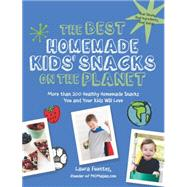 The Best Homemade Kids' Snacks on the Planet: More Than 200 Healthy Homemade Snacks You and Your Kids Will Love by Fuentes, Laura, 9781592336616