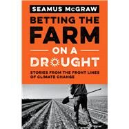 Betting the Farm on a Drought: Stories from the Front Lines of Climate Change by Mcgraw, Seamus, 9780292756618