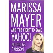 Marissa Mayer and the Fight to Save Yahoo! by Carlson, Nicholas, 9781455556618