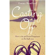 Casting Off How a city girl found happiness on the high seas by Bamford, Emma, 9781472906618