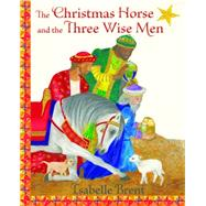 The Christmas Horse and the Three Wise Men by Brent, Isabelle, 9781937786618