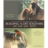 Building a Life Together--You and Your Horse Nurture a Relationship with Patience, Trust and Intuition by Pignon, Frederic ; Delgado, Magali ; Boiselle, Gabriele, 9781570766619
