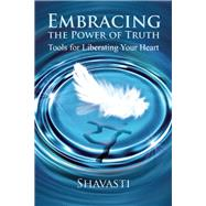 Embracing the Power of Truth Tools for Liberating Your Heart by Unknown, 9781844096619