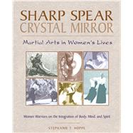 Sharp Spear, Crystal Mirror : Martial Arts in Women's Lives by Hoppe, Stephanie T., 9780892816620