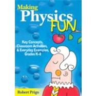 Making Physics Fun : Key Concepts, Classroom Activities, and Everyday Examples, Grades K-8 by Robert Prigo, 9781412926621