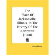 The Place Of Jacksonville, Illinois, In The History Of The Northwest by Moore, Ensley, 9780548816622