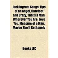 Jack Ingram Songs : Lips of an Angel, Barefoot and Crazy, That's a Man, Wherever You Are, Love You, Measure of a Man, Maybe She'll Get Lonely by , 9781158406623