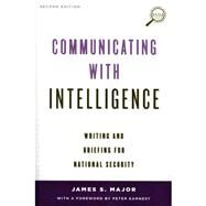 Communicating With Intelligence: Writing and Briefing for National Security by Major, James S.; Earnest, Peter, 9781442226623