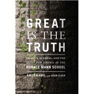 Great Is the Truth Secrecy, Scandal, and the Quest for Justice at the Horace Mann School by Kamil, Amos; Elder, Sean, 9780374166625
