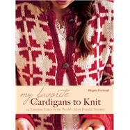 My Favorite Cardigans to Knit 24 Timeless Takes on the World's Most Popular Sweater by Forslund, Birgitta, 9781570766626