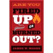 Are You Fired Up or Burned Out? by Moore, James W., 9781501816628