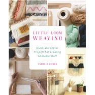 Little Loom Weaving Quick and Clever Projects for Creating Adorable Stuff by Gomes, Andreia, 9781612436630