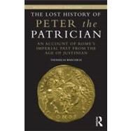 The Lost History of Peter the Patrician: An Account of RomeÆs Imperial Past from the Age of Justinian by Banchich; Thomas M., 9780415516631