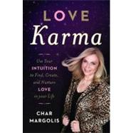 Love Karma : Use Your Intuition to Find, Create, and Nurture Love in Your Life by Char Margolis, 9781402786631