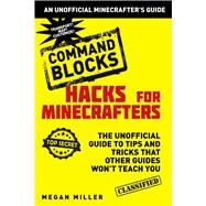 Command Blocks: The Unofficial Guide to Tips and Tricks That Other Guides Won't Teach You by Miller, Megan, 9781634506632