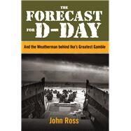The Forecast for D-day And the Weatherman behind Ike's Greatest Gamble by Ross, John, 9780762786633