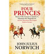 Four Princes Henry VIII, Francis I, Charles V, Suleiman the Magnificent and the Obsessions that Forged Modern Europe by Norwich, John Julius, 9780802126634