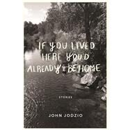 If You Lived Here You'd Already be Home Stories by Jodzio, John, 9781593766634