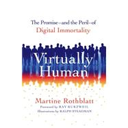 Virtually Human The Promise—and the Peril—of Digital Immortality by Rothblatt, Martine, PhD; Kurzweil, Ray; Steadman, Ralph, 9781250046635