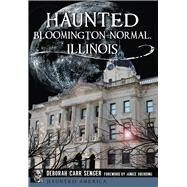 Haunted Bloomington-Normal, Illinois by Senger, Deborah Carr; Oberding, Janice, 9781626196636