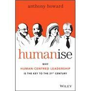 Humanise: Why Human-centred Leadership Is the Key to the 21st Century by Howard, Anthony, 9780730316640
