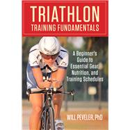 Triathlon Training Fundamentals A Beginner's Guide to Essential Gear, Nutrition, and Training Schedules by Peveler, Will, 9780762786640