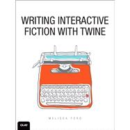 Writing Interactive Fiction with Twine by Ford, Melissa, 9780789756640