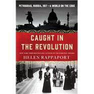 Caught in the Revolution Petrograd, Russia, 1917 – A World on the Edge by Rappaport, Helen, 9781250056641