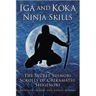 Iga and Koka Ninja Skills: The Secret Shinobi Scrolls of Chikamatsu Shigenori by Cummins, Antony; Minami, Yoshie, 9780750956642