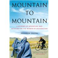 Mountain to Mountain A Journey of Adventure and Activism for the Women of Afghanistan by Galpin, Shannon, 9781250046642