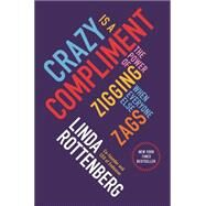 Crazy Is a Compliment The Power of Zigging When Everyone Else Zags by Rottenberg, Linda, 9781591846642