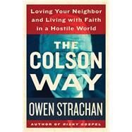 The Colson Way: Loving Your Neighbor and Living With Faith in a Hostile World by Strachan, Owen; Eric Metaxas, 9781400206643